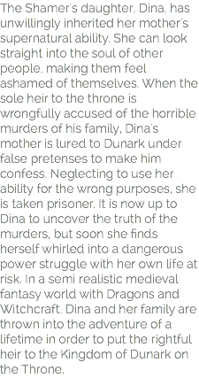 The Shamer's daughter, Dina, has unwillingly inherited her mother's supernatural ability. She can look straight into the soul of other people, making them feel ashamed of themselves. When the sole heir to the throne is wrongfully accused of the horrible murders of his family, Dina's mother is lured to Dunark under false pretenses to make him confess. Neglecting to use her ability for the wrong purposes, she is taken prisoner. It is now up to Dina to uncover the truth of the murders, but soon she finds herself whirled into a dangerous power struggle with her own life at risk. In a semi realistic medieval fantasy world with Dragons and Witchcraft, Dina and her family are thrown into the adventure of a lifetime in order to put the rightful heir to the Kingdom of Dunark on the Throne.
